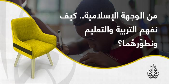 من الوجهة الإسلامية.. كيف نفهم التربية والتعليم ونطوِّرهما؟