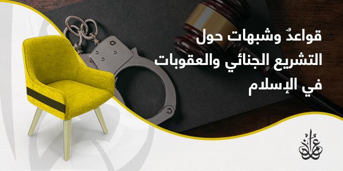 قواعدٌ وشبهات حول التشريع الجنائي والعقوبات في الإسلام