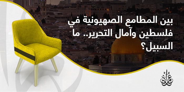 بين المطامع الصهيونية في فلسطين وآمال التحرير.. ما السبيل؟
