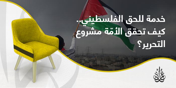 خدمة للحق الفلسطيني.. كيف تحقق الأمة مشروع التحرير؟