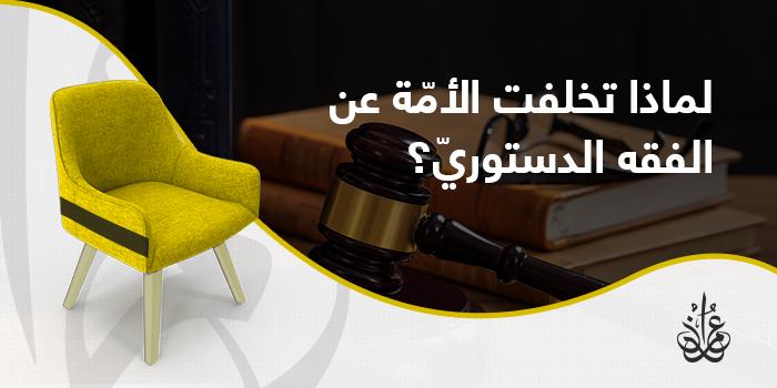 لماذا تخلفت الأمة الإسلامية عن الفقه الدستوري؟