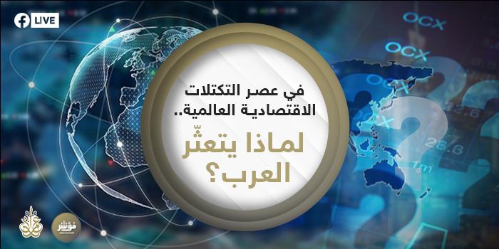 في عصر التكتلات الاقتصادية العالمية ... لماذا يتعثّر العرب؟